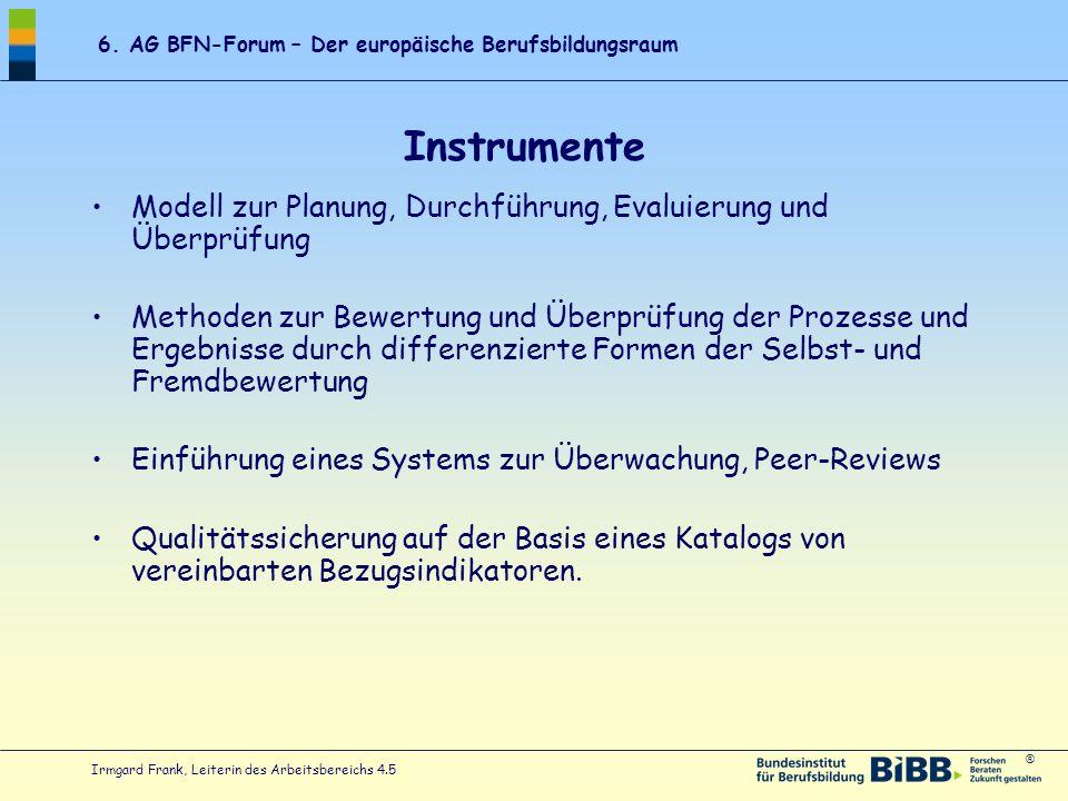 ® 6. AG BFN-Forum – Der europäische Berufsbildungsraum Irmgard Frank, Leiterin des Arbeitsbereichs 4.5 Instrumente Modell zur Planung, Durchführung, E