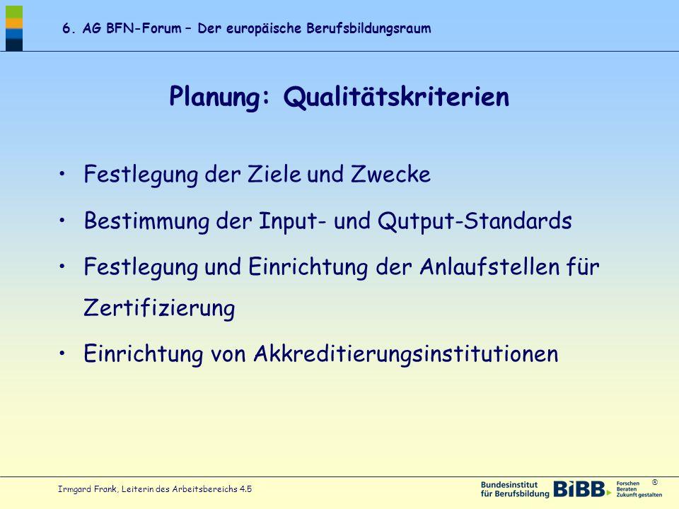 ® 6. AG BFN-Forum – Der europäische Berufsbildungsraum Irmgard Frank, Leiterin des Arbeitsbereichs 4.5 Planung: Qualitätskriterien Festlegung der Ziel