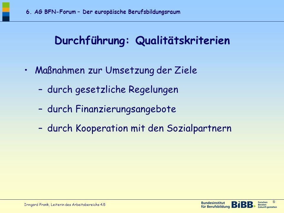 ® 6. AG BFN-Forum – Der europäische Berufsbildungsraum Irmgard Frank, Leiterin des Arbeitsbereichs 4.5 Durchführung: Qualitätskriterien Maßnahmen zur