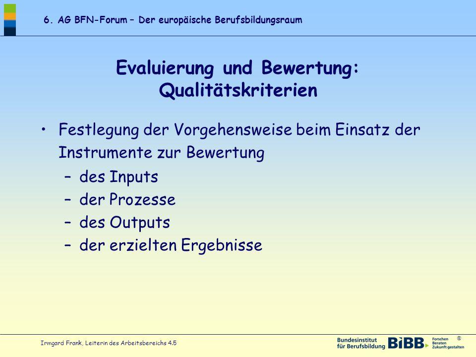 ® 6. AG BFN-Forum – Der europäische Berufsbildungsraum Irmgard Frank, Leiterin des Arbeitsbereichs 4.5 Evaluierung und Bewertung: Qualitätskriterien F