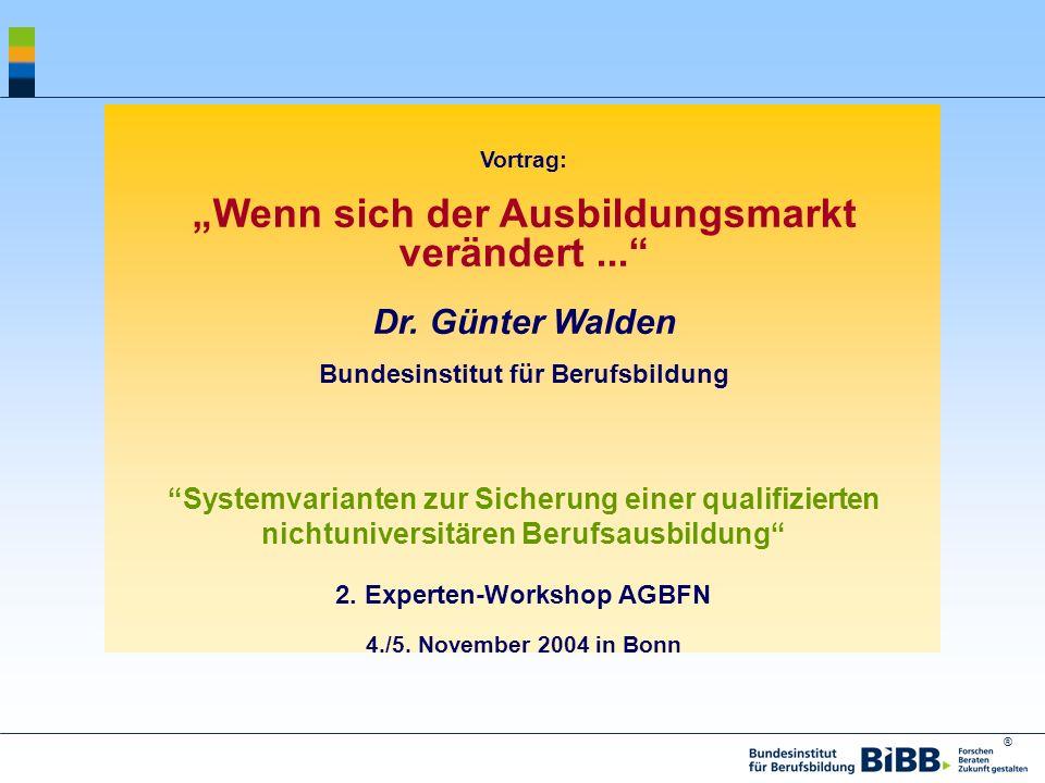 ® Vortrag: Wenn sich der Ausbildungsmarkt verändert... Dr. Günter Walden Bundesinstitut für Berufsbildung Systemvarianten zur Sicherung einer qualifiz