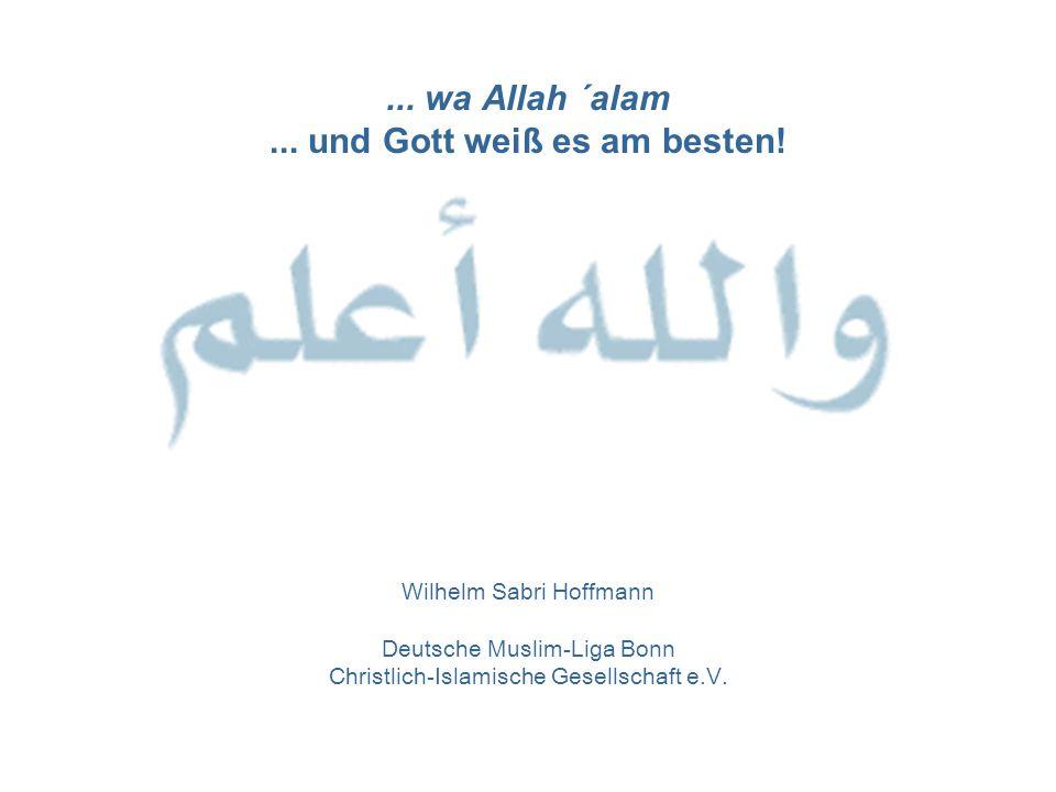 ... wa Allah ´alam... und Gott weiß es am besten! Wilhelm Sabri Hoffmann Deutsche Muslim-Liga Bonn Christlich-Islamische Gesellschaft e.V.