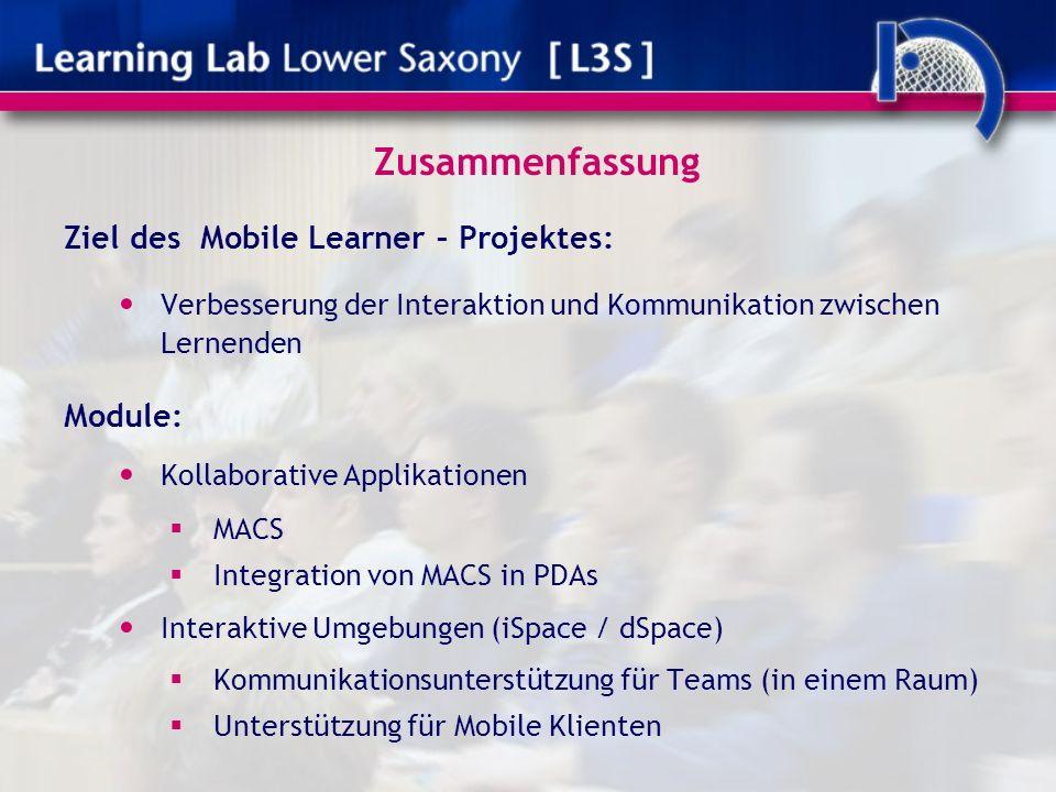Zusammenfassung Ziel des Mobile Learner – Projektes: Verbesserung der Interaktion und Kommunikation zwischen Lernenden Module: Kollaborative Applikationen MACS Integration von MACS in PDAs Interaktive Umgebungen (iSpace / dSpace) Kommunikationsunterstützung für Teams (in einem Raum) Unterstützung für Mobile Klienten