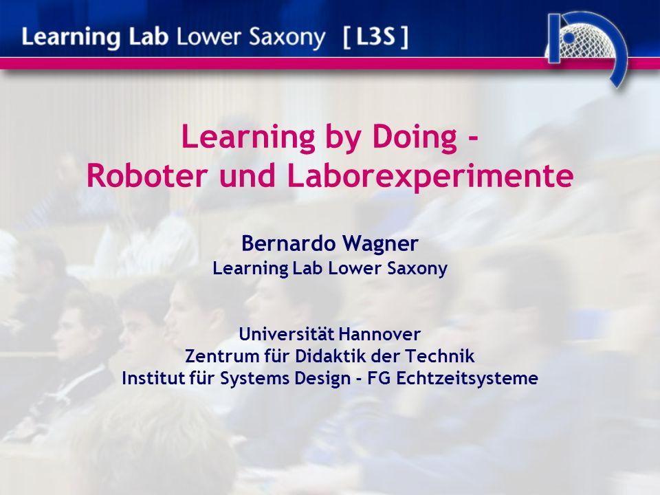 Learning by Doing - Roboter und Laborexperimente Bernardo Wagner Learning Lab Lower Saxony Universität Hannover Zentrum für Didaktik der Technik Institut für Systems Design - FG Echtzeitsysteme