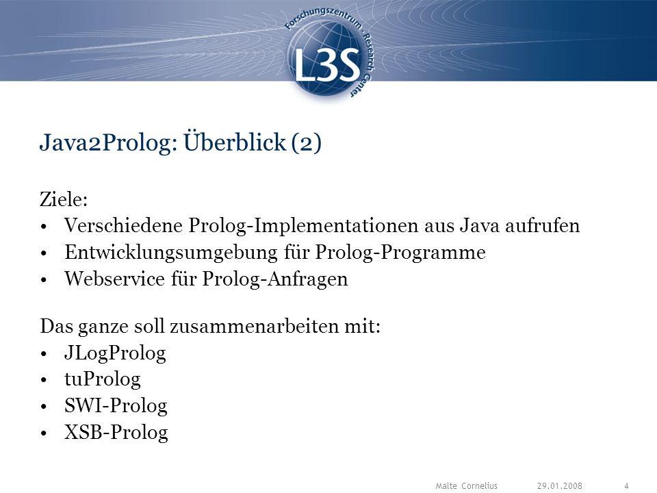 29.01.2008Malte Cornelius4 Java2Prolog: Überblick (2) Ziele: Verschiedene Prolog-Implementationen aus Java aufrufen Entwicklungsumgebung für Prolog-Programme Webservice für Prolog-Anfragen Das ganze soll zusammenarbeiten mit: JLogProlog tuProlog SWI-Prolog XSB-Prolog