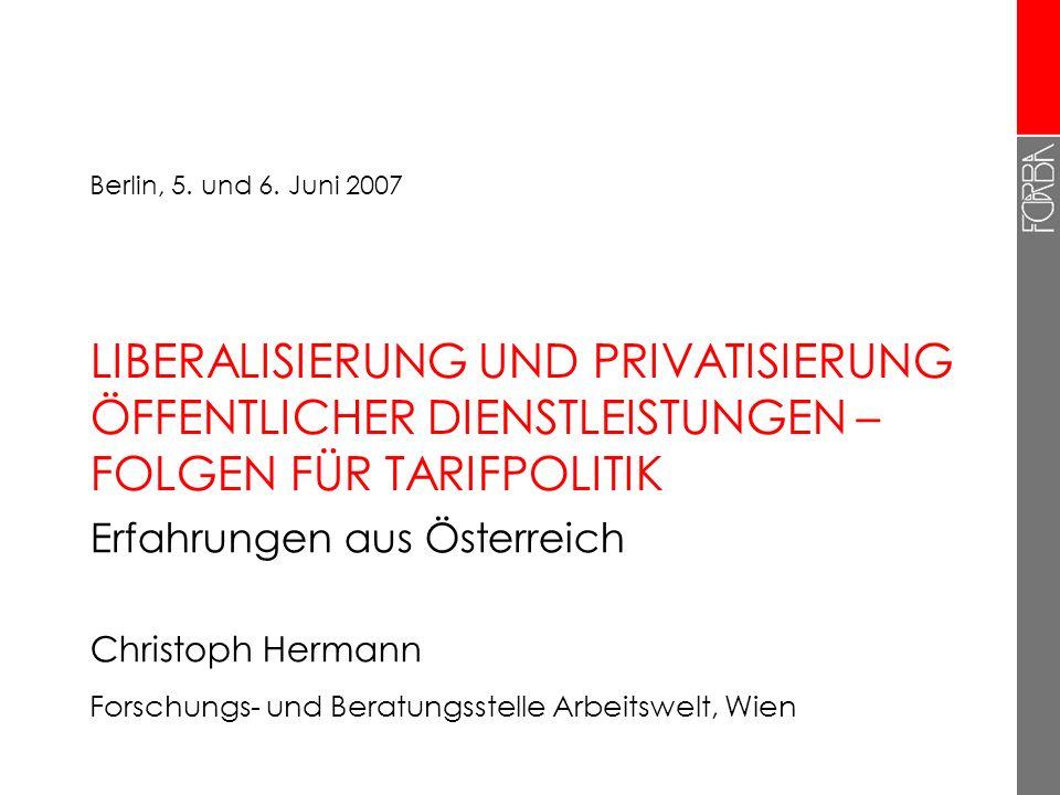 LIBERALISIERUNG UND PRIVATISIERUNG ÖFFENTLICHER DIENSTLEISTUNGEN – FOLGEN FÜR TARIFPOLITIK Erfahrungen aus Österreich Christoph Hermann Forschungs- un