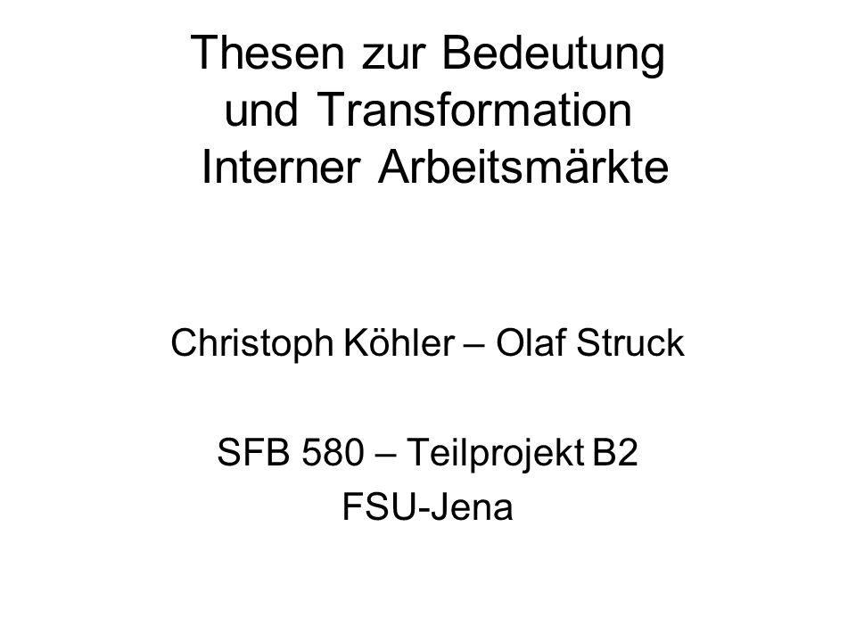 Thesen zur Bedeutung und Transformation Interner Arbeitsmärkte Christoph Köhler – Olaf Struck SFB 580 – Teilprojekt B2 FSU-Jena