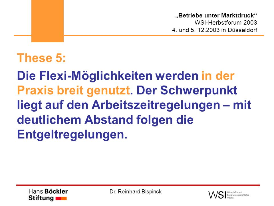 Dr. Reinhard Bispinck Betriebe unter Marktdruck WSI-Herbstforum 2003 4. und 5. 12.2003 in Düsseldorf These 5: Die Flexi-Möglichkeiten werden in der Pr
