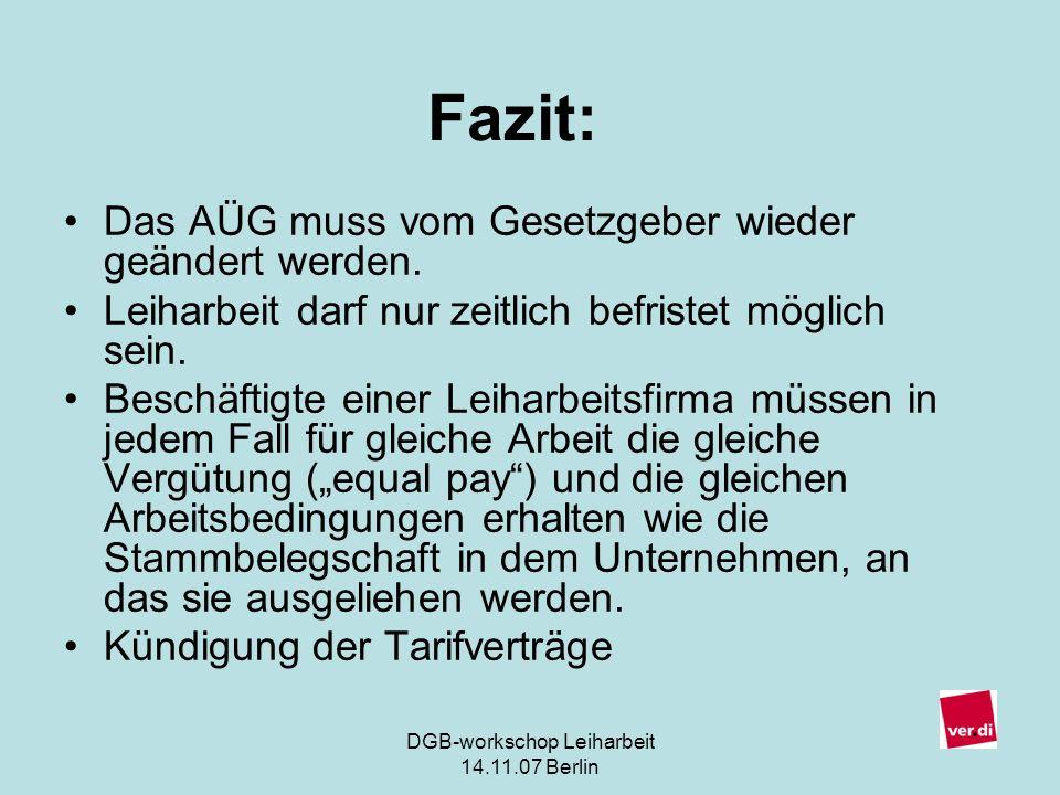DGB-workschop Leiharbeit 14.11.07 Berlin 11 Das AÜG muss vom Gesetzgeber wieder geändert werden. Leiharbeit darf nur zeitlich befristet möglich sein.