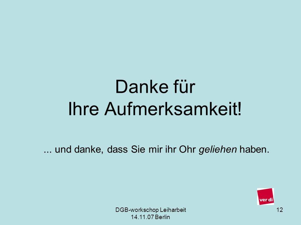 DGB-workschop Leiharbeit 14.11.07 Berlin 12 Danke für Ihre Aufmerksamkeit!... und danke, dass Sie mir ihr Ohr geliehen haben.