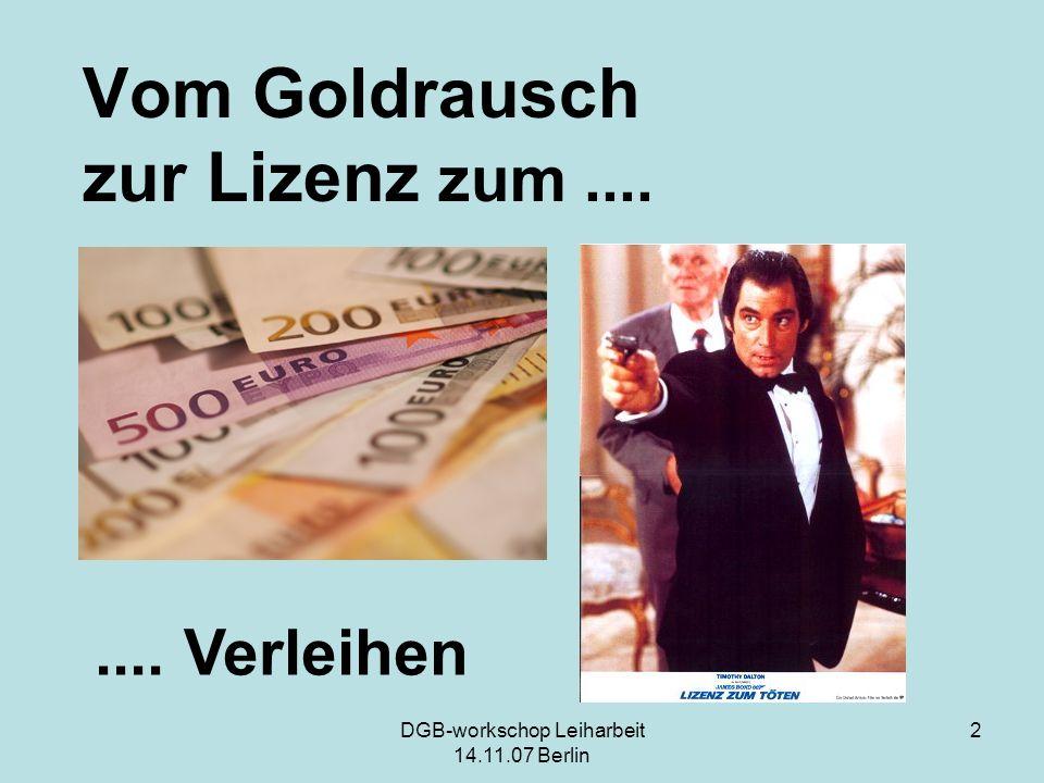 DGB-workschop Leiharbeit 14.11.07 Berlin 2 Vom Goldrausch zur Lizenz zum........ Verleihen