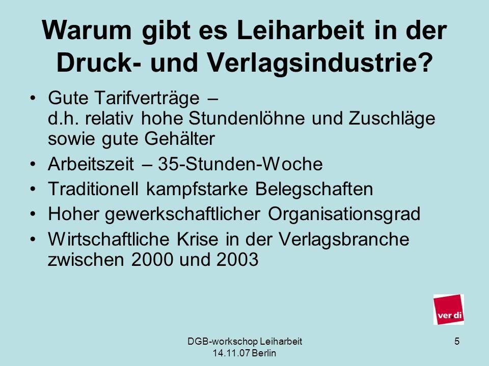 DGB-workschop Leiharbeit 14.11.07 Berlin 5 Warum gibt es Leiharbeit in der Druck- und Verlagsindustrie? Gute Tarifverträge – d.h. relativ hohe Stunden