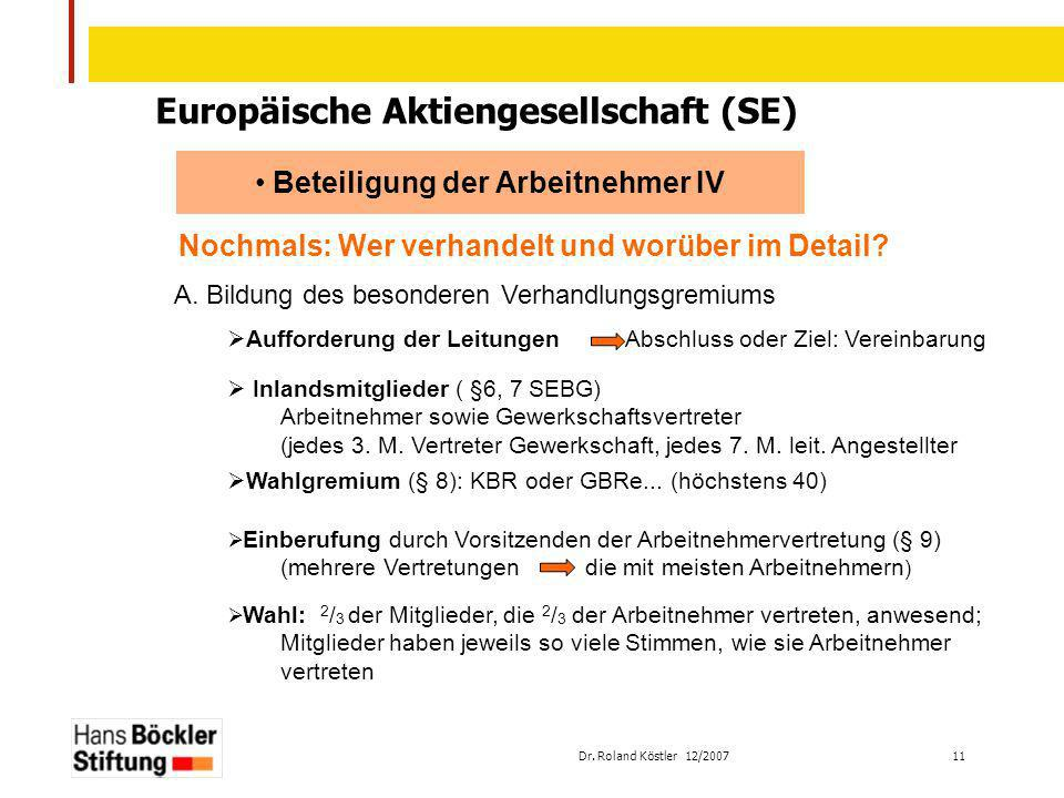 Dr. Roland Köstler 12/2007 11 Europäische Aktiengesellschaft (SE) Beteiligung der Arbeitnehmer IV Nochmals: Wer verhandelt und worüber im Detail? A. B