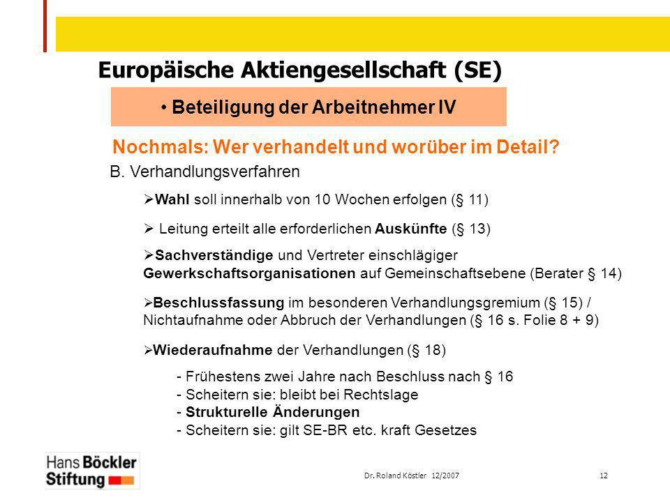 Dr. Roland Köstler 12/2007 12 Europäische Aktiengesellschaft (SE) Beteiligung der Arbeitnehmer IV Nochmals: Wer verhandelt und worüber im Detail? B. V
