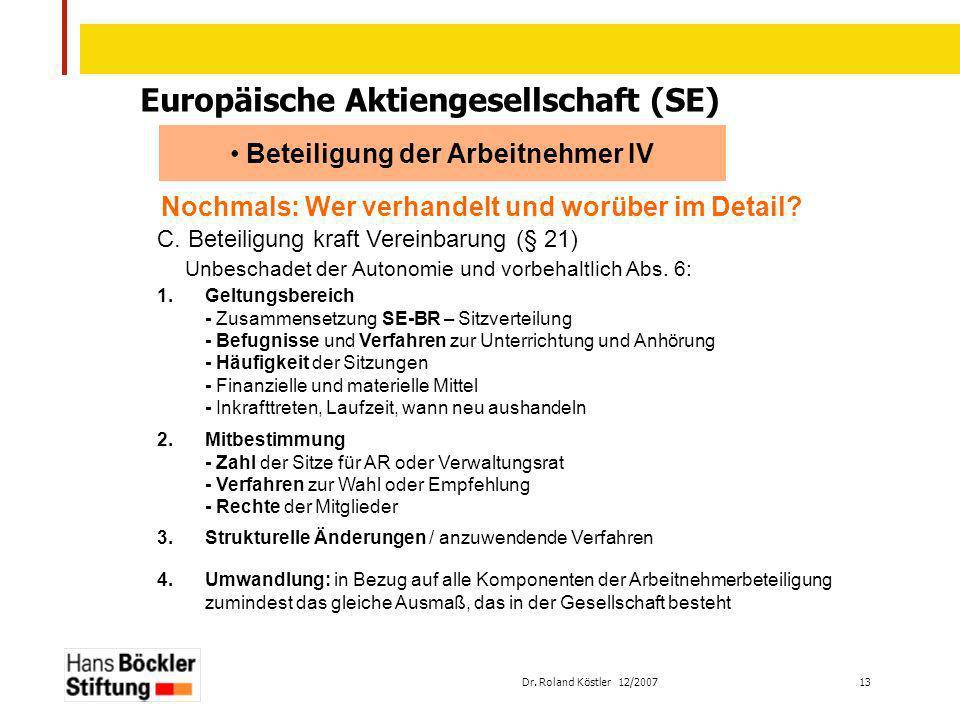 Dr. Roland Köstler 12/2007 13 Europäische Aktiengesellschaft (SE) Beteiligung der Arbeitnehmer IV Nochmals: Wer verhandelt und worüber im Detail? C. B