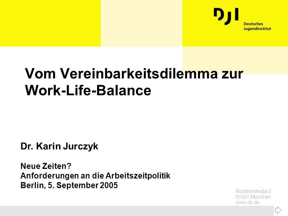 Nockherstraße 2 81541 München www.dji.de Vom Vereinbarkeitsdilemma zur Work-Life-Balance Dr. Karin Jurczyk Neue Zeiten? Anforderungen an die Arbeitsze