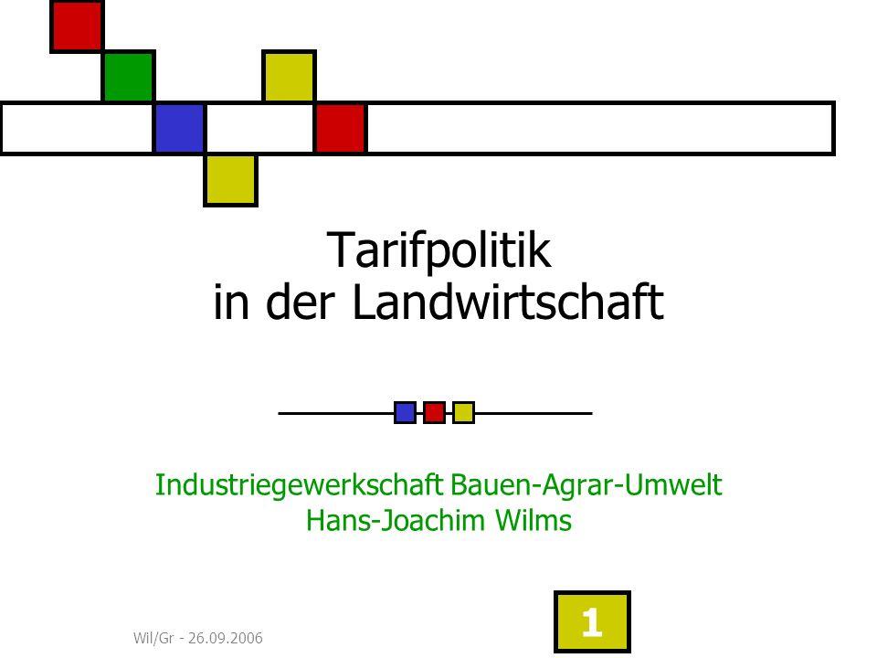 Wil/Gr - 26.09.2006 1 Tarifpolitik in der Landwirtschaft Industriegewerkschaft Bauen-Agrar-Umwelt Hans-Joachim Wilms