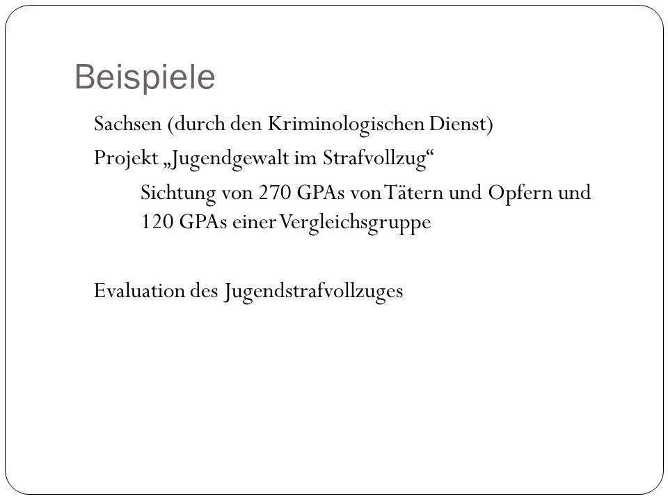 Beispiele Sachsen (durch den Kriminologischen Dienst) Projekt Jugendgewalt im Strafvollzug Sichtung von 270 GPAs von Tätern und Opfern und 120 GPAs ei