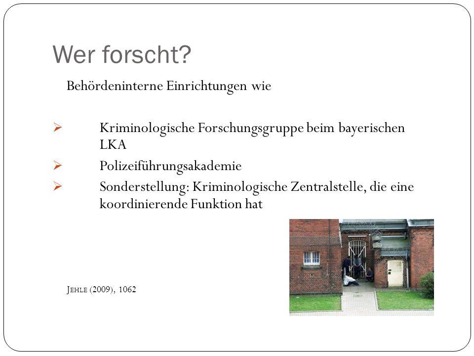 Wer forscht? Behördeninterne Einrichtungen wie Kriminologische Forschungsgruppe beim bayerischen LKA Polizeiführungsakademie Sonderstellung: Kriminolo
