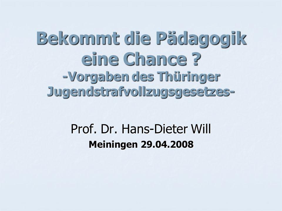 Bekommt die Pädagogik eine Chance ? -Vorgaben des Thüringer Jugendstrafvollzugsgesetzes- Prof. Dr. Hans-Dieter Will Meiningen 29.04.2008