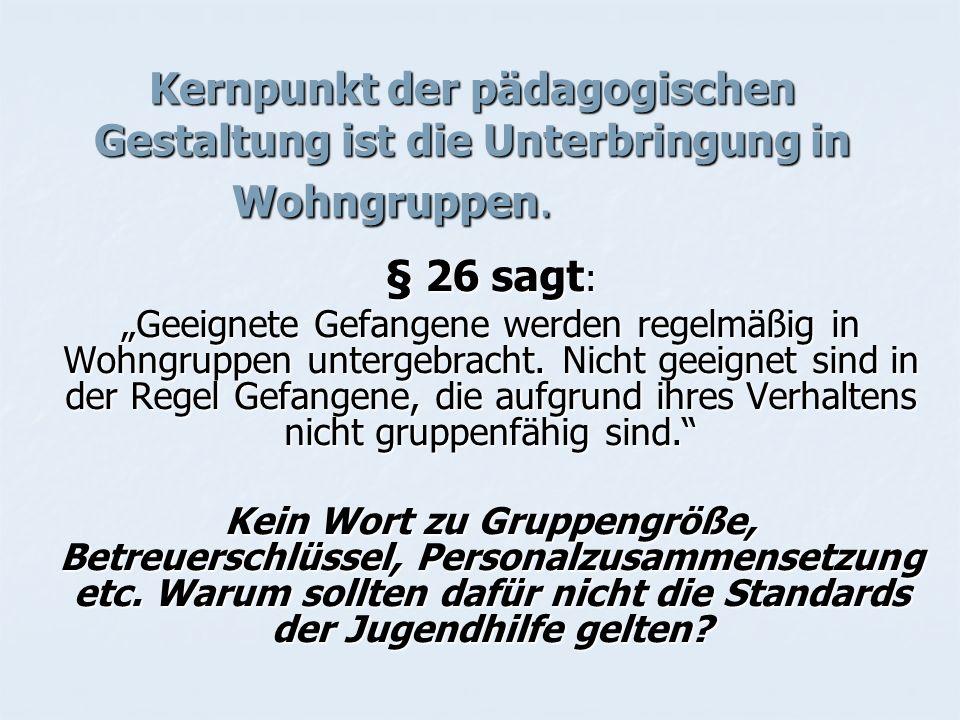 Kernpunkt der pädagogischen Gestaltung ist die Unterbringung in Wohngruppen. § 26 sagt : Geeignete Gefangene werden regelmäßig in Wohngruppen untergeb