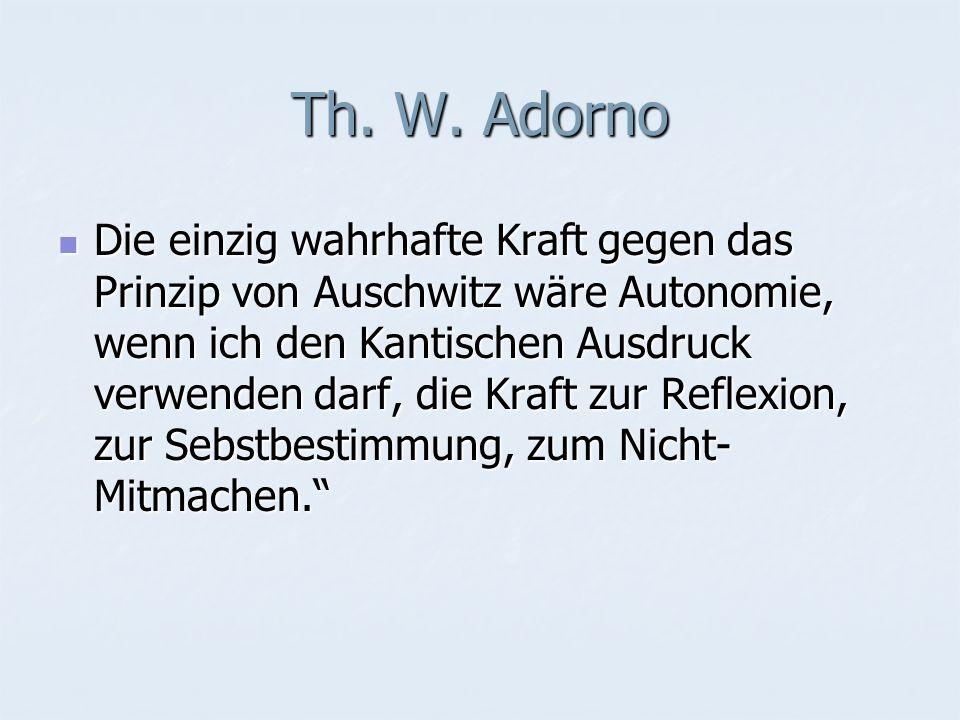 Th. W. Adorno Die einzig wahrhafte Kraft gegen das Prinzip von Auschwitz wäre Autonomie, wenn ich den Kantischen Ausdruck verwenden darf, die Kraft zu