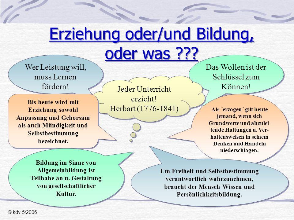 Erziehung oder/und Bildung, also: © kdv 5/2006 Das übergreifende Ziel von Erziehung und Bildung ist, sich in einer immer komplexeren Welt als Mensch zurechtzufinden und gegenüber immer radikaleren Versuchen seiner, vor allem ökonomischen, Verzweckung zu behaupten.