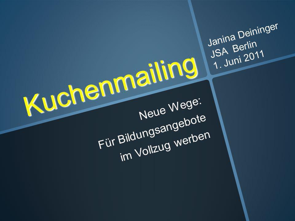 Kuchenmailing Neue Wege: Für Bildungsangebote im Vollzug werben Janina Deininger JSA Berlin 1. Juni 2011
