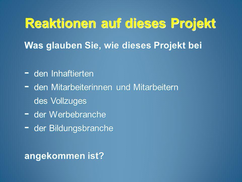 Reaktionen auf dieses Projekt Reaktionen auf dieses Projekt Was glauben Sie, wie dieses Projekt bei - den Inhaftierten - den Mitarbeiterinnen und Mitarbeitern des Vollzuges - der Werbebranche - der Bildungsbranche angekommen ist?