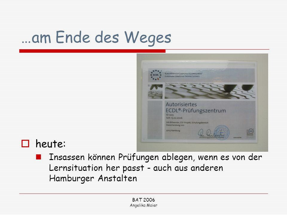 BAT 2006 Angelika Maier …am Ende des Weges heute: Insassen können Prüfungen ablegen, wenn es von der Lernsituation her passt - auch aus anderen Hambur