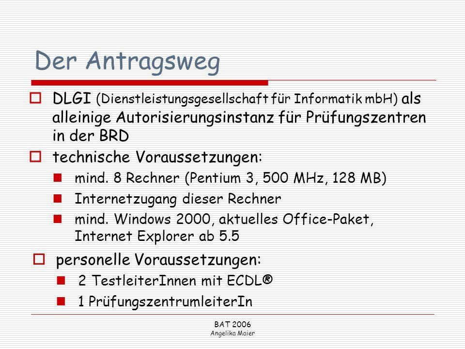 BAT 2006 Angelika Maier Der Antragsweg personelle Voraussetzungen: 2 TestleiterInnen mit ECDL® 1 PrüfungszentrumleiterIn DLGI (Dienstleistungsgesellsc