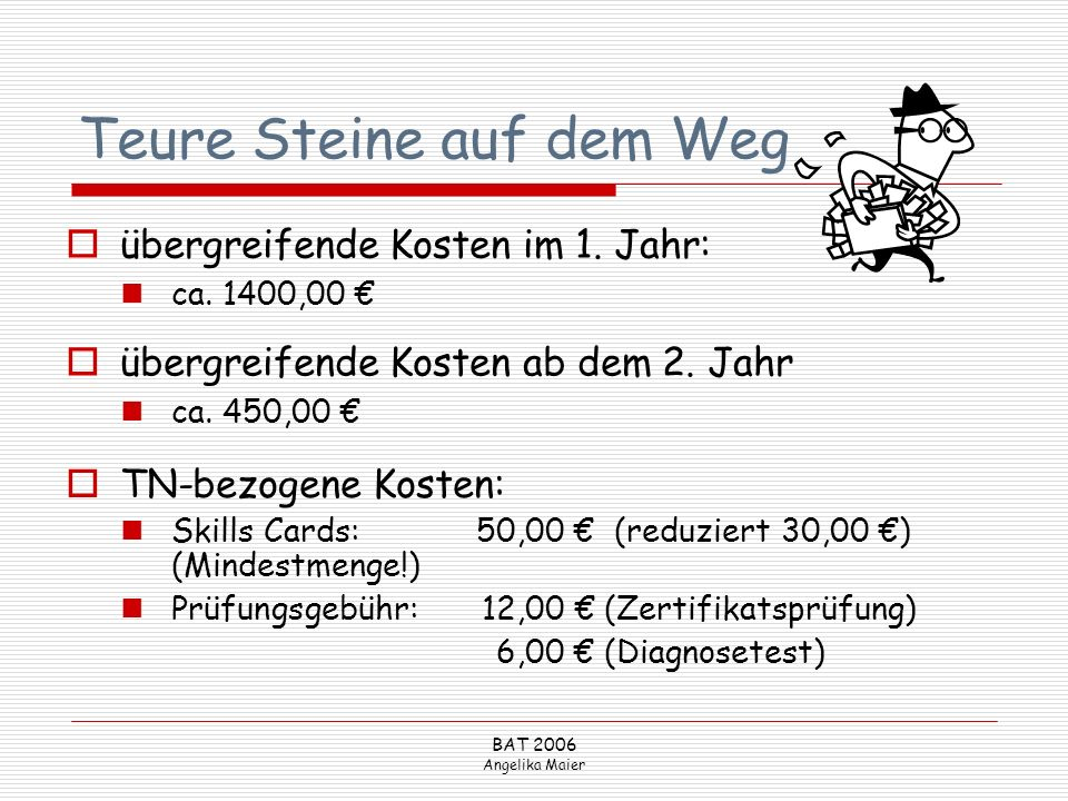 BAT 2006 Angelika Maier Teure Steine auf dem Weg TN-bezogene Kosten: Skills Cards:50,00 (reduziert 30,00 ) (Mindestmenge!) Prüfungsgebühr:12,00 (Zerti