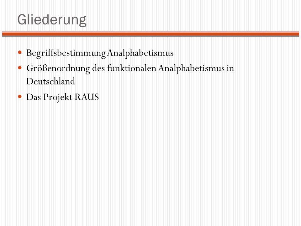 Gliederung Begriffsbestimmung Analphabetismus Größenordnung des funktionalen Analphabetismus in Deutschland Das Projekt RAUS