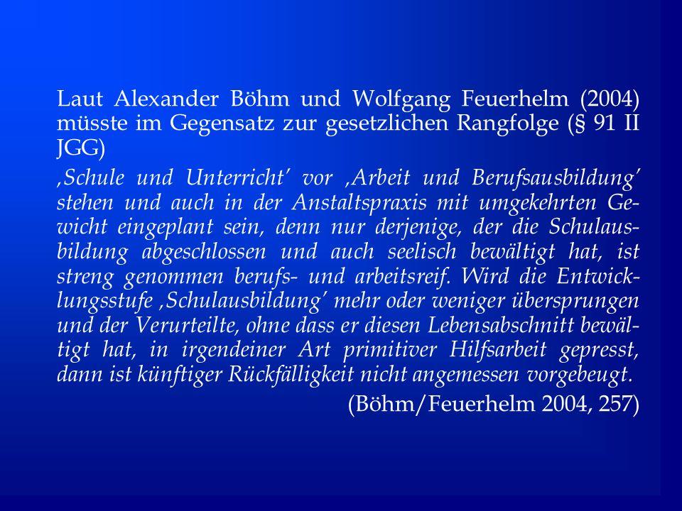 Laut Alexander Böhm und Wolfgang Feuerhelm (2004) müsste im Gegensatz zur gesetzlichen Rangfolge (§ 91 II JGG) Schule und Unterricht vor Arbeit und Berufsausbildung stehen und auch in der Anstaltspraxis mit umgekehrten Ge- wicht eingeplant sein, denn nur derjenige, der die Schulaus- bildung abgeschlossen und auch seelisch bewältigt hat, ist streng genommen berufs- und arbeitsreif.