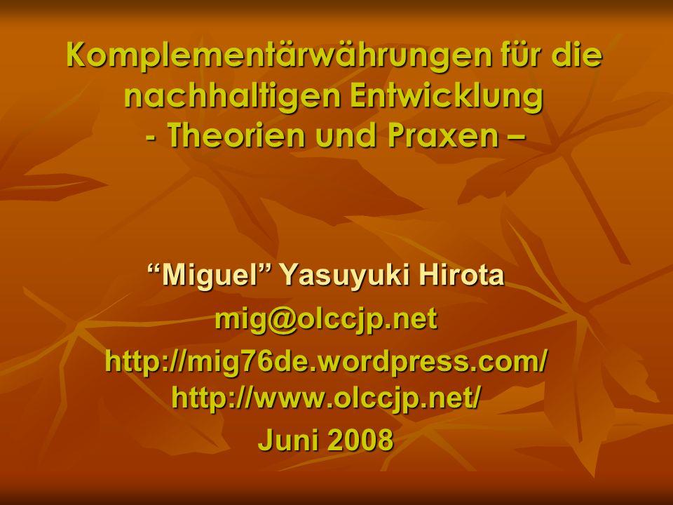 Komplementärwährungen für die nachhaltigen Entwicklung - Theorien und Praxen – Miguel Yasuyuki Hirota mig@olccjp.net http://mig76de.wordpress.com/ htt