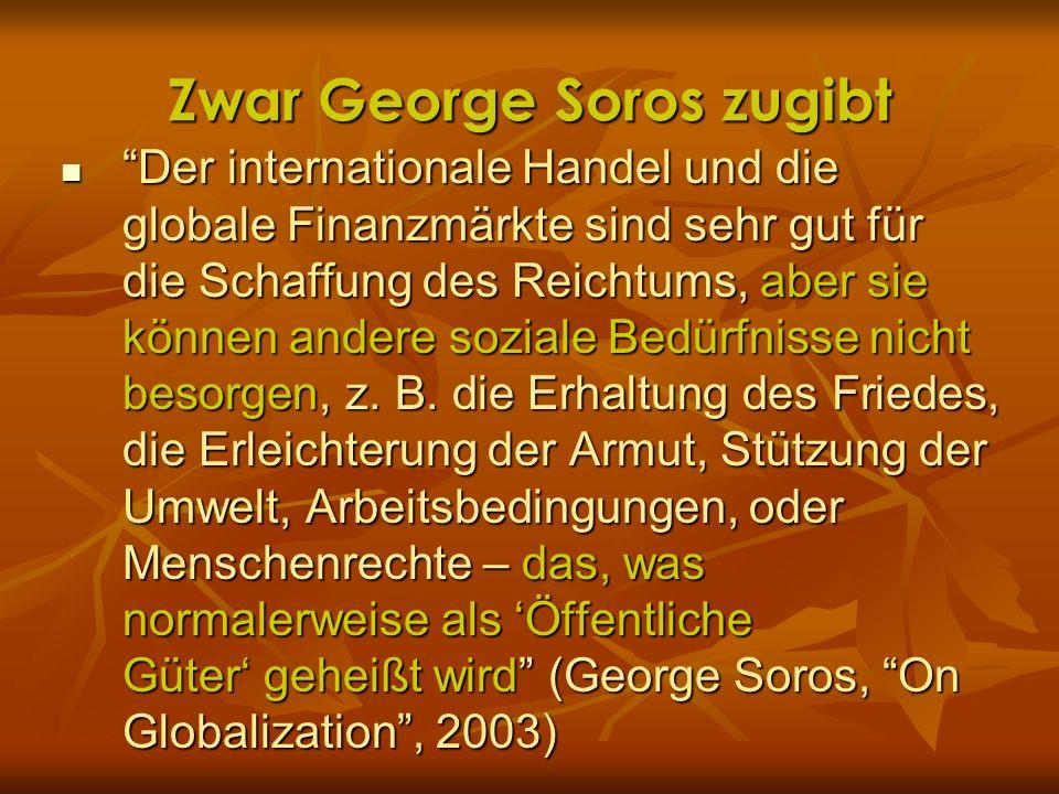 Zwar George Soros zugibt Der internationale Handel und die globale Finanzmärkte sind sehr gut für die Schaffung des Reichtums, aber sie können andere