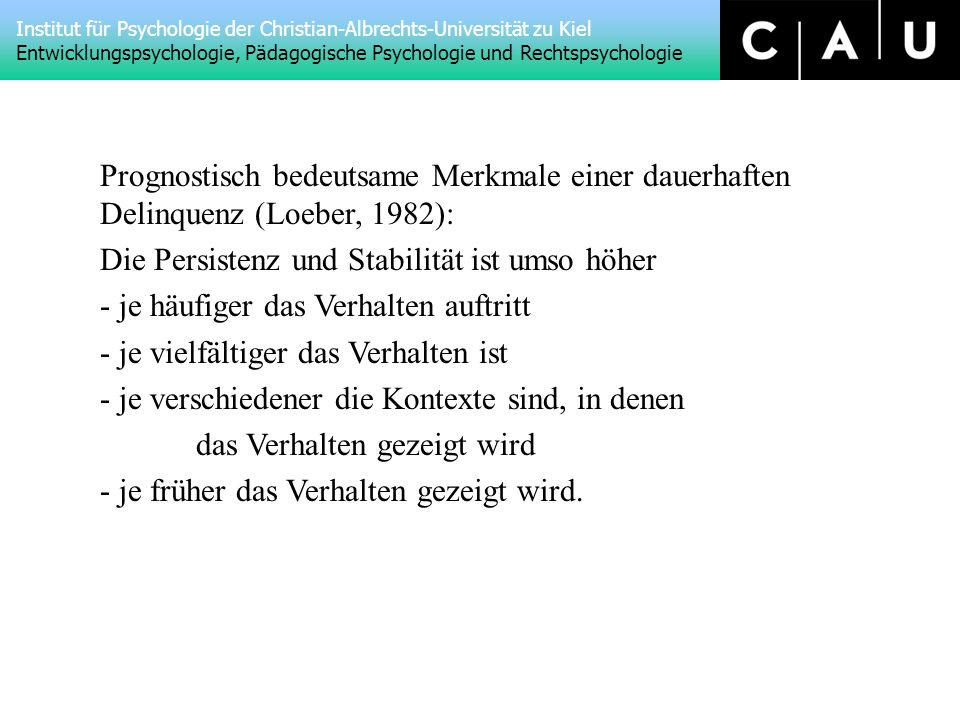 Institut für Psychologie der Christian-Albrechts-Universität zu Kiel Entwicklungspsychologie, Pädagogische Psychologie und Rechtspsychologie Prognostisch bedeutsame Merkmale einer dauerhaften Delinquenz (Loeber, 1982): Die Persistenz und Stabilität ist umso höher - je häufiger das Verhalten auftritt - je vielfältiger das Verhalten ist - je verschiedener die Kontexte sind, in denen das Verhalten gezeigt wird - je früher das Verhalten gezeigt wird.