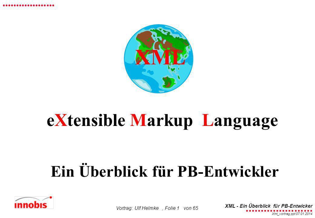 ........................ XML - Ein Überblick für PB-Entwicker................... Xml_vortrag.ppt 07.01.2014 Vortrag: Ulf Helmke, Folie 1 von 65 Ein Üb