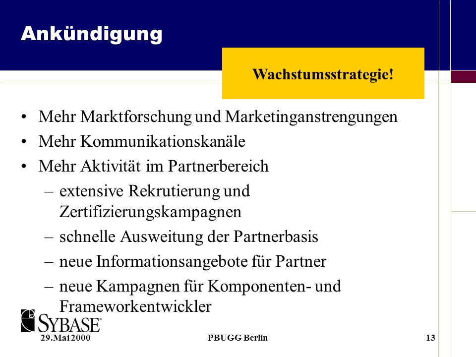 29.Mai 2000PBUGG Berlin13 Ankündigung Mehr Marktforschung und Marketinganstrengungen Mehr Kommunikationskanäle Mehr Aktivität im Partnerbereich –extensive Rekrutierung und Zertifizierungskampagnen –schnelle Ausweitung der Partnerbasis –neue Informationsangebote für Partner –neue Kampagnen für Komponenten- und Frameworkentwickler Wachstumsstrategie!