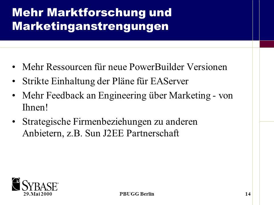 29.Mai 2000PBUGG Berlin14 Mehr Marktforschung und Marketinganstrengungen Mehr Ressourcen für neue PowerBuilder Versionen Strikte Einhaltung der Pläne für EAServer Mehr Feedback an Engineering über Marketing - von Ihnen.