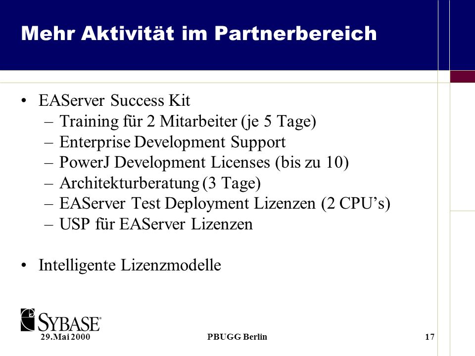 29.Mai 2000PBUGG Berlin17 Mehr Aktivität im Partnerbereich EAServer Success Kit –Training für 2 Mitarbeiter (je 5 Tage) –Enterprise Development Support –PowerJ Development Licenses (bis zu 10) –Architekturberatung (3 Tage) –EAServer Test Deployment Lizenzen (2 CPUs) –USP für EAServer Lizenzen Intelligente Lizenzmodelle