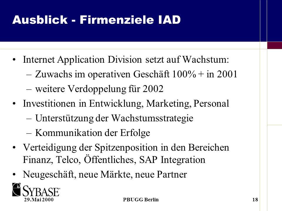 29.Mai 2000PBUGG Berlin18 Ausblick - Firmenziele IAD Internet Application Division setzt auf Wachstum: –Zuwachs im operativen Geschäft 100% + in 2001 –weitere Verdoppelung für 2002 Investitionen in Entwicklung, Marketing, Personal –Unterstützung der Wachstumsstrategie –Kommunikation der Erfolge Verteidigung der Spitzenposition in den Bereichen Finanz, Telco, Öffentliches, SAP Integration Neugeschäft, neue Märkte, neue Partner