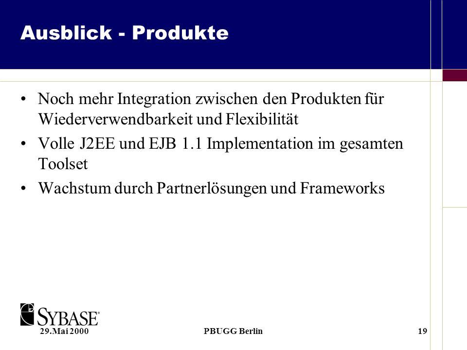 29.Mai 2000PBUGG Berlin19 Ausblick - Produkte Noch mehr Integration zwischen den Produkten für Wiederverwendbarkeit und Flexibilität Volle J2EE und EJB 1.1 Implementation im gesamten Toolset Wachstum durch Partnerlösungen und Frameworks