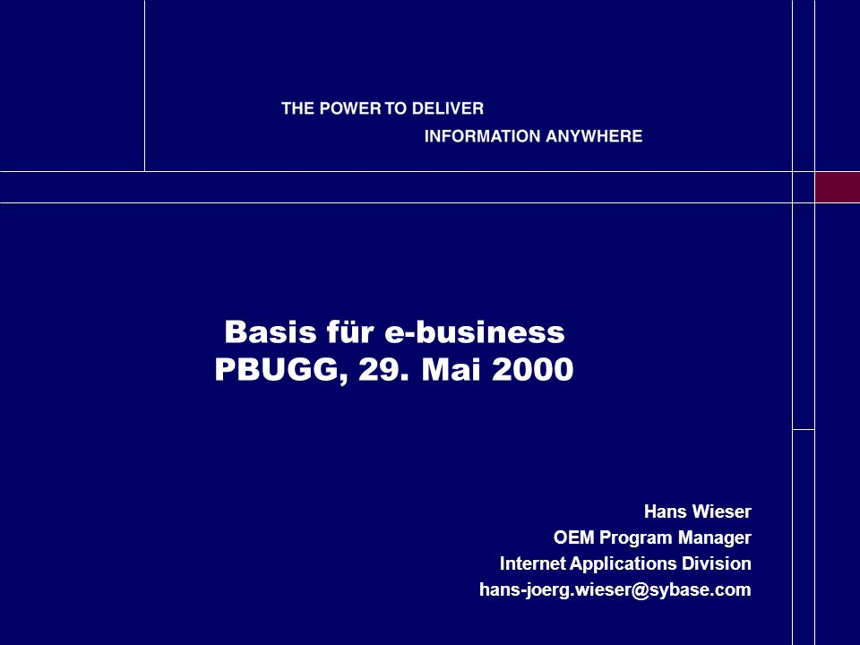 Basis für e-business PBUGG, 29. Mai 2000 Hans Wieser OEM Program Manager Internet Applications Division hans-joerg.wieser@sybase.com