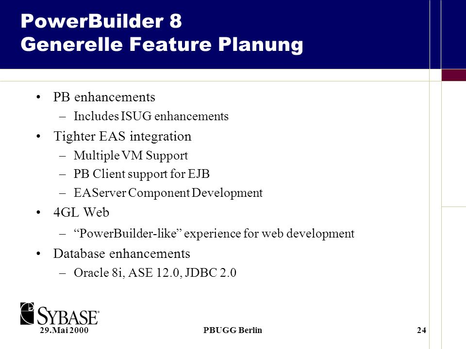29.Mai 2000PBUGG Berlin24 PowerBuilder 8 Generelle Feature Planung PB enhancements –Includes ISUG enhancements Tighter EAS integration –Multiple VM Su