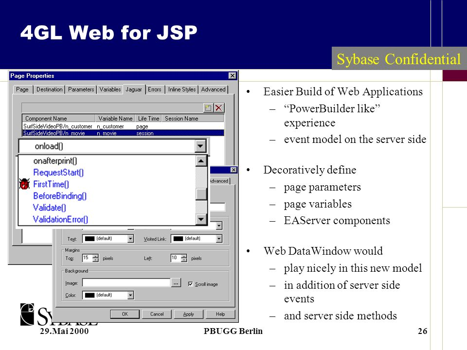 29.Mai 2000PBUGG Berlin26 4GL Web for JSP Easier Build of Web Applications –PowerBuilder like experience –event model on the server side Decoratively define –page parameters –page variables –EAServer components Web DataWindow would –play nicely in this new model –in addition of server side events –and server side methods Sybase Confidential