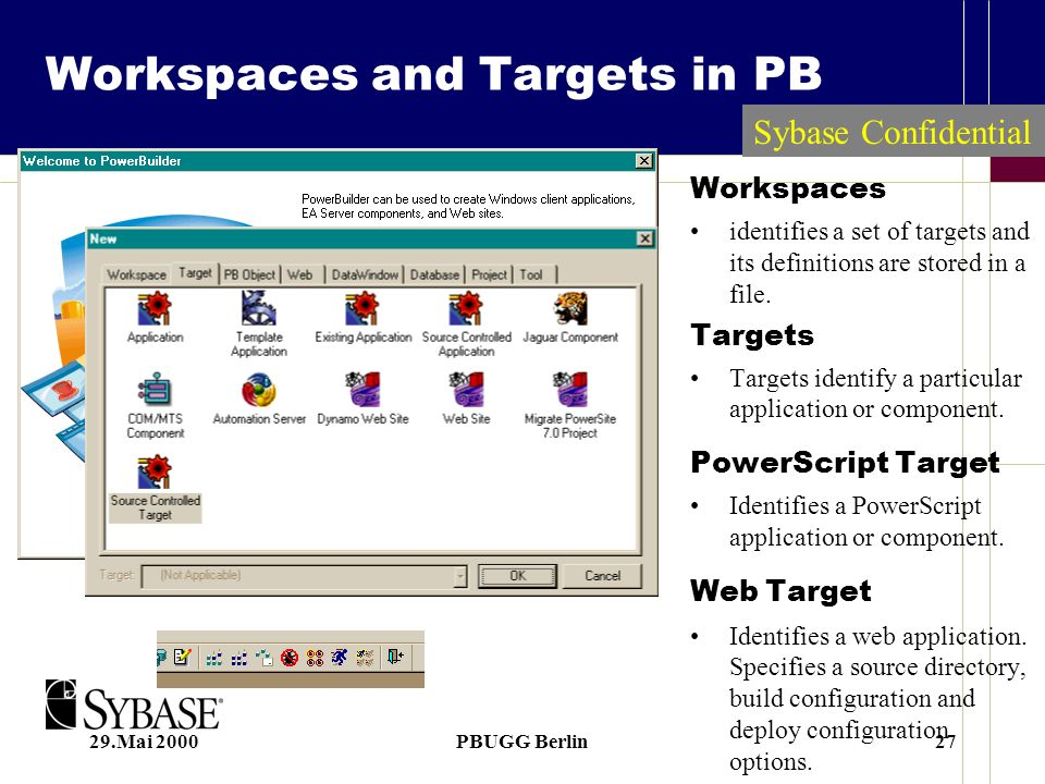 29.Mai 2000PBUGG Berlin27 Workspaces and Targets in PB Workspaces identifies a set of targets and its definitions are stored in a file.