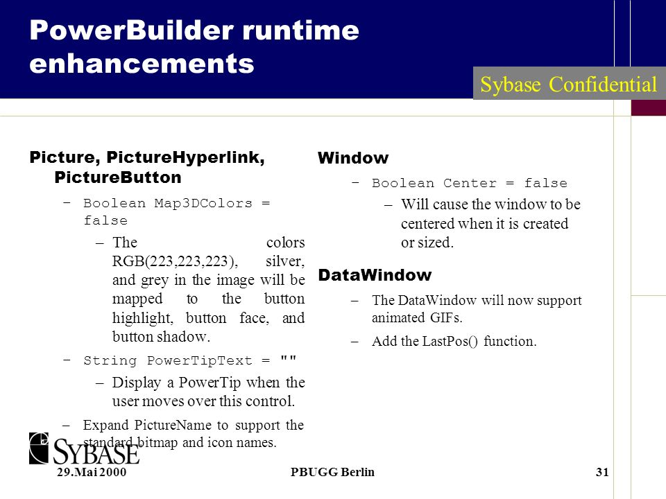 29.Mai 2000PBUGG Berlin31 PowerBuilder runtime enhancements Picture, PictureHyperlink, PictureButton –Boolean Map3DColors = false –The colors RGB(223,223,223), silver, and grey in the image will be mapped to the button highlight, button face, and button shadow.