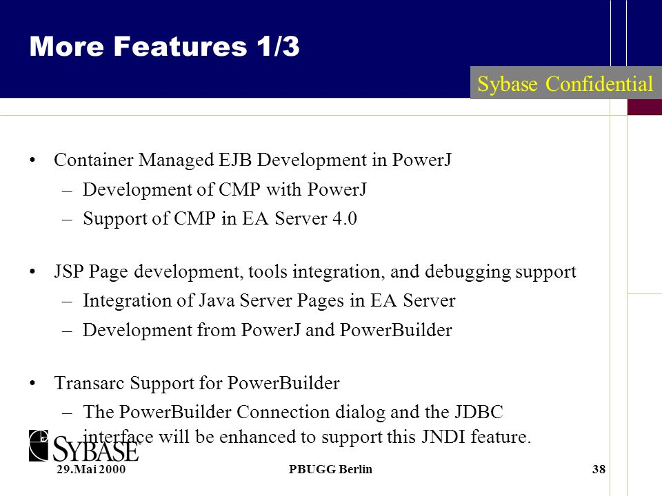29.Mai 2000PBUGG Berlin38 Sybase Confidential More Features 1/3 Container Managed EJB Development in PowerJ –Development of CMP with PowerJ –Support o