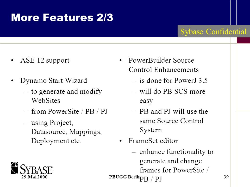 29.Mai 2000PBUGG Berlin39 Sybase Confidential More Features 2/3 ASE 12 support Dynamo Start Wizard –to generate and modify WebSites –from PowerSite / PB / PJ –using Project, Datasource, Mappings, Deployment etc.